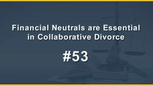 Financial Neutrals are Essential in Collaborative Divorce